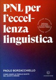 PNL PER L'ECCELLENZA LINGUISTICA Come usare le parole giuste nel giusto ordine di Paolo Borzacchiello
