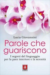 PAROLE CHE GUARISCONO I segreti del linguaggio per la pace interiore e la serenità di Lucia Giovannini