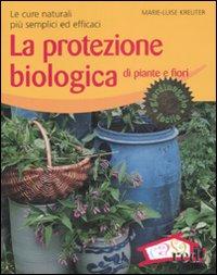 LA PROTEZIONE BIOLOGICA DI PIANTE E FIORI Le cure naturali più semplici ed efficaci di Marie-Luise Kreuter