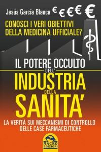 IL POTERE OCCULTO DELL'INDUSTRIA DELLA SANITà Conosci i veri obiettivi della medicina ufficiale? La verità sul sistema di controllo delle case farmaceutiche di Jesús García Blanca
