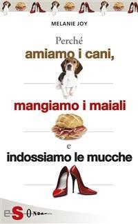 Perchè Amiamo i Cani, Mangiamo i Maiali e Indossiamo le Mucche (eBook)