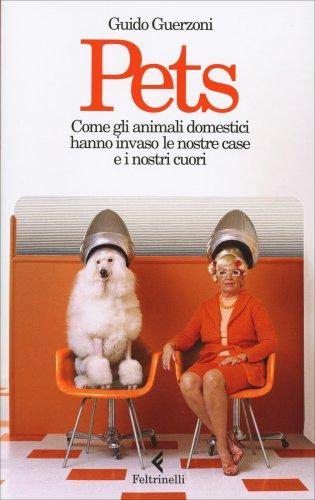 Pets - Come gli Animali Domestici Hanno Invaso le Nostre Case e i Nostri Cuori