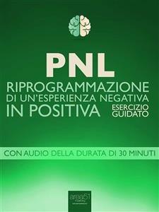 PNL - Riprogrammazione di un'Esperienza Negativa in Positiva (eBook)
