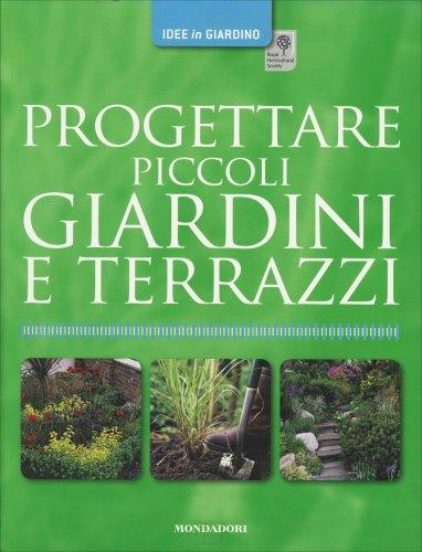 Progettare Piccoli Giardini e Terrazzi