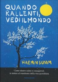 QUANDO RALLENTI, VEDI IL MONDO Come essere calmi e consapevoli in mezzo al trambusto della vita quotidiana di Haemin Sunim