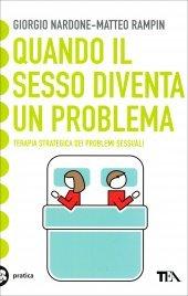 QUANDO IL SESSO DIVENTA UN PROBLEMA Terapia strategica dei problemi sessuali di Giorgio Nardone, Matteo Rampin