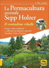 GUIDA PRATICA ALLA PERMACULTURA Come coltivare in maniera naturale Giardini, Orti e Frutteti di Sepp Holzer
