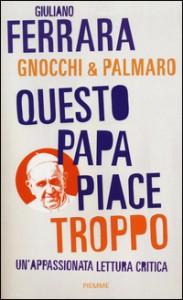 QUESTO PAPA PIACE TROPPO Un'appassionata lettura critica di Giuliano Ferrara, Mario Palmaro, Alessandro Gnocchi