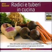 RADICI IN CUCINA Oltre 120 ricette, accompagnate da splendide foto, per riscoprire gustosi e salutari ortaggi spesso dimenticati di Alice Savorelli
