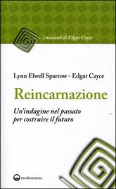 REINCARNAZIONE - UN'INDAGINE NEL PASSATO PER COSTRUIRE IL FUTURO di Edgar Cayce                                   ,                          Lynn Elwell Sparrow