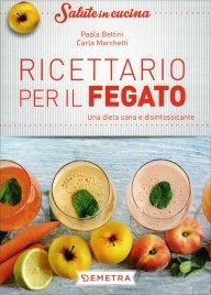 RICETTARIO PER IL FEGATO Una dieta sana e disintossicante di Paola Bettini, Carla Marchetti
