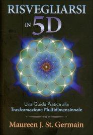 RISVEGLIARSI IN 5D Una guida pratica alla trasformazione multidimensionale di Maureen J. St. Germain