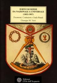 IL RITO SCOZZESE DA NAZIONALE A UNIVERSALE (1802-1907) Documenti, Costituzioni e Guida Rituale di Giuseppe Vatri