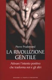 LA RIVOLUZIONE GENTILE Attivare l'intento positivo che trasforma noi e gli altri di Pierre Pradervand