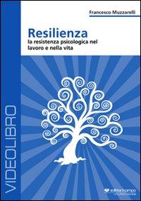 RESILIENZA - VIDEOCORSO IN La resistenza psicologia nel lavoro e nella vita di Francesco Muzzarelli