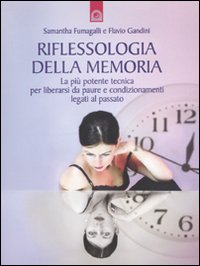 RIFLESSOLOGIA DELLA MEMORIA La più potente tecnica per liberarsi da paure e condizionamenti legati al passato di Samantha Fumagalli, Flavio Gandini