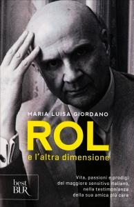 ROL E L'ALTRA DIMENSIONE Vita, passioni e prodigi del maggiore sensitivo italiano, nella testimonianza della sua amica più cara di Maria Luisa Giordano