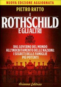 I ROTHSCHILD E GLI ALTRI Dal governo del mondo all'indebitamento delle nazioni, i segreti delle famiglie più potenti del mondo di Pietro Ratto
