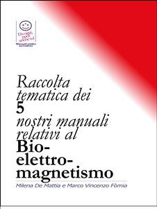 Raccolta Tematica dei Nostri 5 Nostri Manuali Relativi al Bio-Elettro-Magnetismo (eBook)