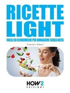 Ricette Light Facili ed Economiche per Dimagrire Senza Dieta (eBook)