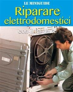 Riparare Elettrodomestici con il Fai da Te (eBook)