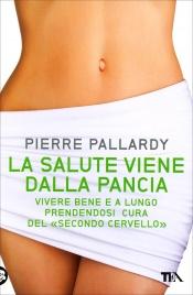 """LA SALUTE VIENE DALLA PANCIA Vivere bene e a lungo prendendosi cura del """"secondo cervello"""" di Pierre Pallardy"""
