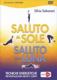 SALUTO AL SOLE SALUTO ALLA LUNA - VIDEOCORSO IN Tecniche energetiche per rivitalizzare mente e corpo di Silvia Salvarani