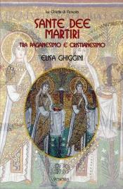 SANTE DEE MARTIRI Tra paganesimo e cristianesimo di Elisa Ghiggini