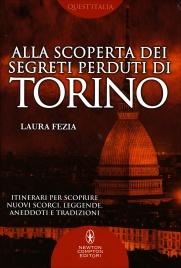 ALLA SCOPERTA DEI SEGRETI DI TORINO Itinerari per scoprire nuovi scorci, leggende, aneddoti e tradizioni di Laura Fezia