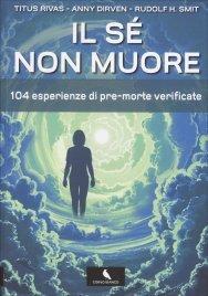 IL Sé NON MUORE 104 esperienze di pre-morte verificate di Titus Rivas, Anny Dirven, Rudolf H. Smit