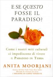 E SE QUESTO FOSSE IL PARADISO? Come i nostri miti culturali ci impediscono di vivere il paradiso in terra di Anita Moorjani