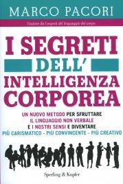 I SEGRETI DELL'INTELLIGENZA CORPOREA Un nuovo metodo per sfruttare il linguaggio non verbale e i nostri sensi... di Marco Pacori