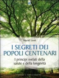 I SEGRETI DEI POPOLI CENTENARI I principi svelati della salute e della longevità di Muriel Levet