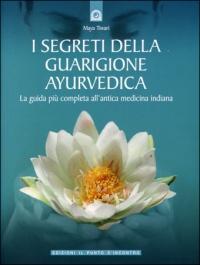 I SEGRETI DELLA GUARIGIONE AYURVEDICA La più completa guida all'antica medicina indiana di Maya Tiwari