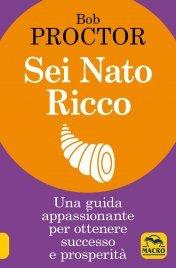 SEI NATO RICCO Una guida appassionante per ottenere successo e prosperità di Bob Proctor