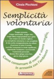 SEMPLICITà VOLONTARIA Come consumare di meno e vivere meglio, in armonia con l'ambiente - Nuova edizione di Cinzia Picchioni