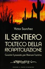 IL SENTIERO TOLTECO DELLA RICAPITOLAZIONE Guarire il passato per liberare l'anima di Victor Sanchez