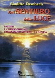 SUL SENTIERO DELLA LUCE I maestri, il cammino spirituale, l'insegnamento notturno, la Teosofia di Giuditta Dembech