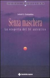 SENZA MASCHERA La scoperta del Sé autentico di Avikal E. Costantino