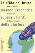 LA SFIDA DEL BRUCO. QUANDO L'ECONOMIA SUPERA I LIMITI DELLA BIOSFERA di Andrea Masullo, Serge Latouche