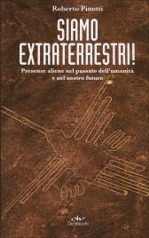 SIAMO EXTRATERRESTRI! Presenze aliene nel passato dell'umanità e nel nostro futuro di Roberto Pinotti