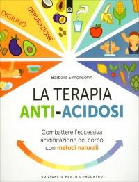 LA TERAPIA ANTI-ACIDOSI Combattere l'eccessiva acidificazione del corpo con metodi naturali di Barbara Simonsohn