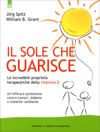 IL SOLE CHE GUARISCE Le incredibili proprietà terapeutiche della Vitamina D di Jorg Spitz                                   ,                          William B. Grant