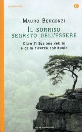 IL SORRISO SEGRETO DELL'ESSERE Oltre l'illusione dell'io e della ricerca spirituale di Mauro Bergonzi