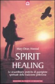 SPIRIT HEALING Le straordinarie pratiche di guarigione spirituale pellerossa di Mary Dean Atwood