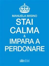 STAI CALMA E IMPARA A PERDONARE (EBOOK) di Manuela Misino