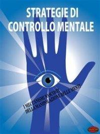 STRATEGIE DI CONTROLLO MENTALE (EBOOK) I meccanismi nascosti della manipolazione delle menti di Giochidimagia