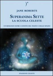 SUPERANIMA SETTE - LA SCUOLA CELESTE Un Romanzo oltre i confini del tempo e dello spazio di Jane Roberts