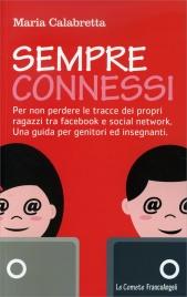 SEMPRE CONNESSI Per non perdere le tracce dei propri ragazzi tra facebook e social network. una guida per genitori ed insegnanti di Maria Calabretta