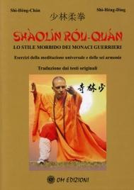 LO SHAOLIN ROU QUAN - LO STILE MORBIDO DEI MONACI GUERRIERI Esercizi della meditazione universale e delle sei armonie di Shi Heng Chan, Shi Heng Din